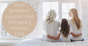 How Different Generations Experience Hearing Loss