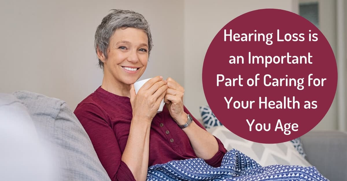 Hearing Loss is an Important Part of Caring for Your Health as You Age
