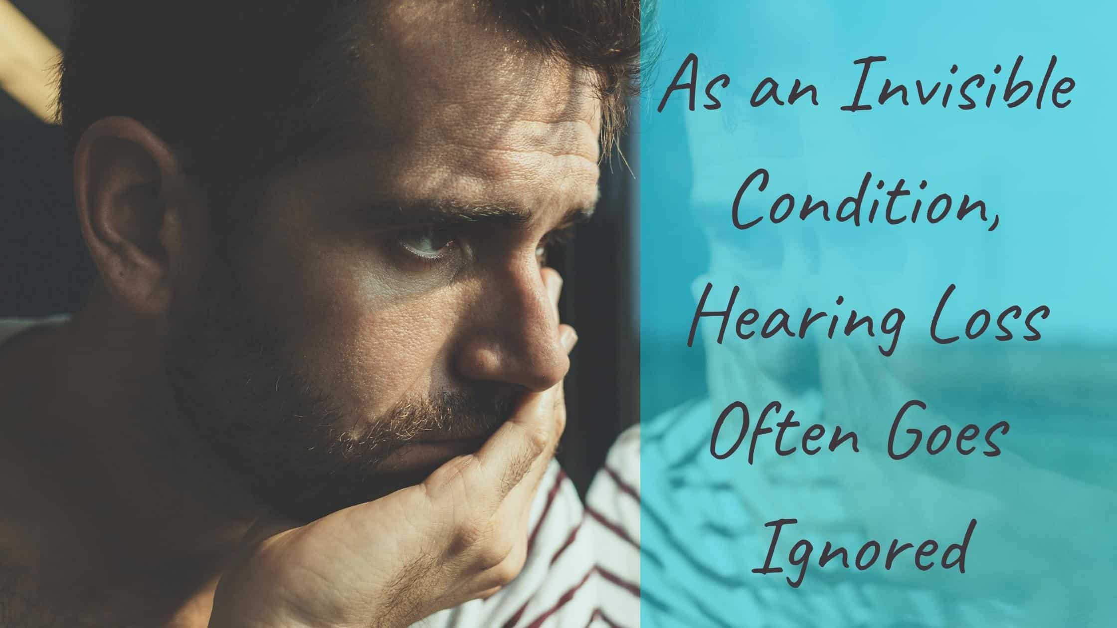 As an Invisible Condition, Hearing Loss Often Goes Ignored